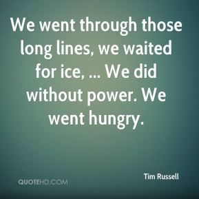 Tim Russell  - We went through those long lines, we waited for ice, ... We did without power. We went hungry.