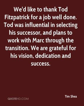 Tim Shea  - We'd like to thank Tod Fitzpatrick for a job well done. Tod was influential in selecting his successor, and plans to work with Marc through the transition. We are grateful for his vision, dedication and success.
