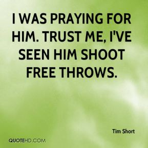 Tim Short  - I was praying for him. Trust me, I've seen him shoot free throws.