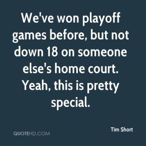 Tim Short  - We've won playoff games before, but not down 18 on someone else's home court. Yeah, this is pretty special.