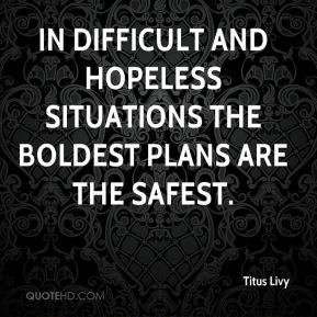 Titus Livy  - In difficult and hopeless situations the boldest plans are the safest.