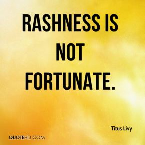 Rashness is not fortunate.