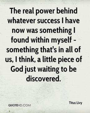 The real power behind whatever success I have now was something I found within myself - something that's in all of us, I think, a little piece of God just waiting to be discovered.