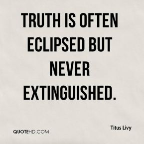 Truth is often eclipsed but never extinguished.