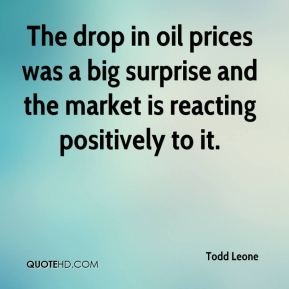 Todd Leone  - The drop in oil prices was a big surprise and the market is reacting positively to it.