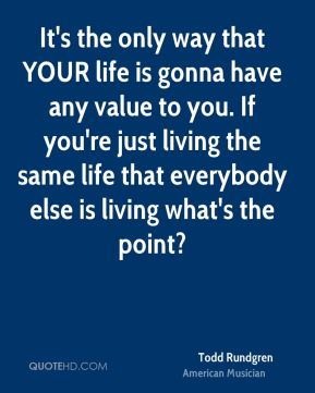It's the only way that YOUR life is gonna have any value to you. If you're just living the same life that everybody else is living what's the point?