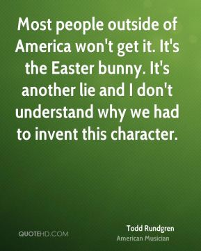 Most people outside of America won't get it. It's the Easter bunny. It's another lie and I don't understand why we had to invent this character.