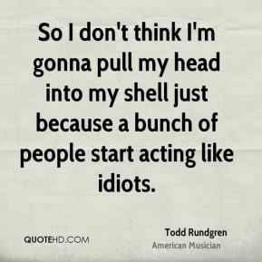 So I don't think I'm gonna pull my head into my shell just because a bunch of people start acting like idiots.