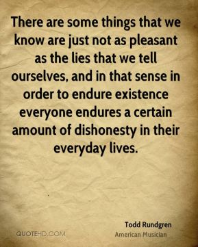 There are some things that we know are just not as pleasant as the lies that we tell ourselves, and in that sense in order to endure existence everyone endures a certain amount of dishonesty in their everyday lives.