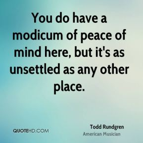 You do have a modicum of peace of mind here, but it's as unsettled as any other place.