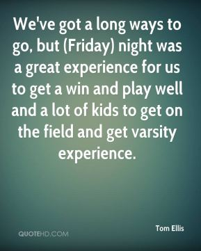 Tom Ellis  - We've got a long ways to go, but (Friday) night was a great experience for us to get a win and play well and a lot of kids to get on the field and get varsity experience.