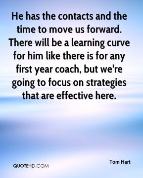 Tom Hart  - He has the contacts and the time to move us forward. There will be a learning curve for him like there is for any first year coach, but we're going to focus on strategies that are effective here.