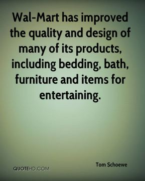 Tom Schoewe  - Wal-Mart has improved the quality and design of many of its products, including bedding, bath, furniture and items for entertaining.