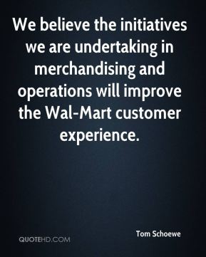 Tom Schoewe  - We believe the initiatives we are undertaking in merchandising and operations will improve the Wal-Mart customer experience.