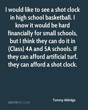 Tommy Aldridge  - I would like to see a shot clock in high school basketball. I know it would be hard financially for small schools, but I think they can do it in (Class) 4A and 5A schools. If they can afford artificial turf, they can afford a shot clock.