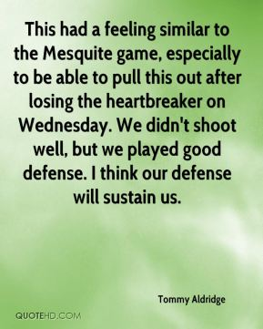 Tommy Aldridge  - This had a feeling similar to the Mesquite game, especially to be able to pull this out after losing the heartbreaker on Wednesday. We didn't shoot well, but we played good defense. I think our defense will sustain us.