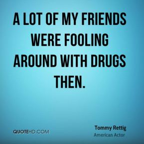 A lot of my friends were fooling around with drugs then.
