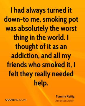 Tommy Rettig - I had always turned it down-to me, smoking pot was absolutely the worst thing in the world. I thought of it as an addiction, and all my friends who smoked it, I felt they really needed help.