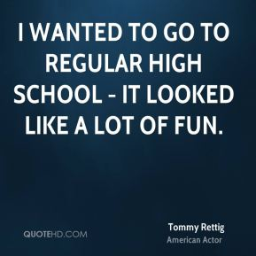 I wanted to go to regular high school - it looked like a lot of fun.