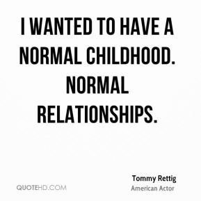 I wanted to have a normal childhood. Normal relationships.