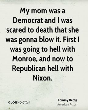 My mom was a Democrat and I was scared to death that she was gonna blow it. First I was going to hell with Monroe, and now to Republican hell with Nixon.