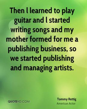 Then l learned to play guitar and l started writing songs and my mother formed for me a publishing business, so we started publishing and managing artists.