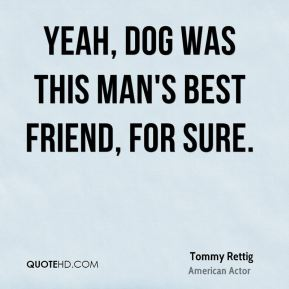 Yeah, dog was this man's best friend, for sure.