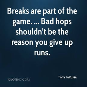 Tony LaRussa  - Breaks are part of the game. ... Bad hops shouldn't be the reason you give up runs.