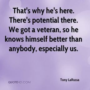 Tony LaRussa  - That's why he's here. There's potential there. We got a veteran, so he knows himself better than anybody, especially us.