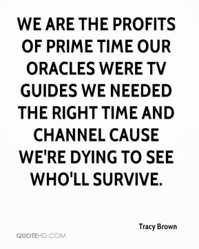 Tracy Brown  - WE ARE THE PROFITS OF PRIME TIME OUR ORACLES WERE TV GUIDES WE NEEDED THE RIGHT TIME AND CHANNEL CAUSE WE'RE DYING TO SEE WHO'LL SURVIVE.