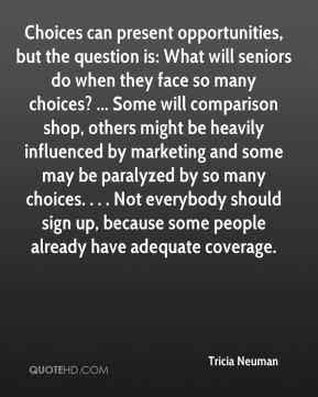 Tricia Neuman  - Choices can present opportunities, but the question is: What will seniors do when they face so many choices? ... Some will comparison shop, others might be heavily influenced by marketing and some may be paralyzed by so many choices. . . . Not everybody should sign up, because some people already have adequate coverage.