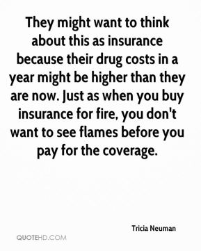 Tricia Neuman  - They might want to think about this as insurance because their drug costs in a year might be higher than they are now. Just as when you buy insurance for fire, you don't want to see flames before you pay for the coverage.