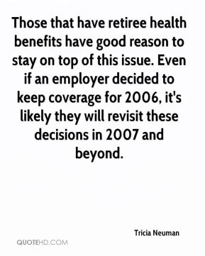 Tricia Neuman  - Those that have retiree health benefits have good reason to stay on top of this issue. Even if an employer decided to keep coverage for 2006, it's likely they will revisit these decisions in 2007 and beyond.
