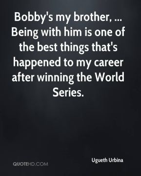 Bobby's my brother, ... Being with him is one of the best things that's happened to my career after winning the World Series.