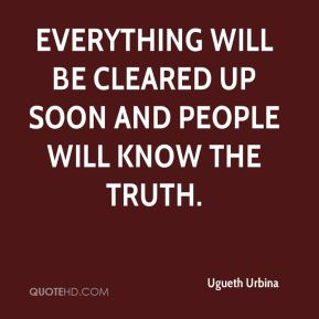 Everything will be cleared up soon and people will know the truth.