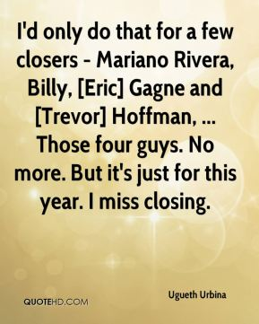 I'd only do that for a few closers - Mariano Rivera, Billy, [Eric] Gagne and [Trevor] Hoffman, ... Those four guys. No more. But it's just for this year. I miss closing.