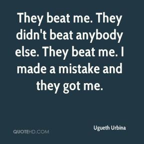 They beat me. They didn't beat anybody else. They beat me. I made a mistake and they got me.