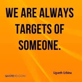 We are always targets of someone.