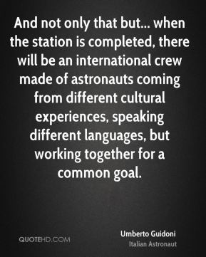 And not only that but... when the station is completed, there will be an international crew made of astronauts coming from different cultural experiences, speaking different languages, but working together for a common goal.