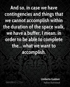 And so, in case we have contingencies and things that we cannot accomplish within the duration of the space walk, we have a buffer, I mean, in order to be able to complete the... what we want to accomplish.