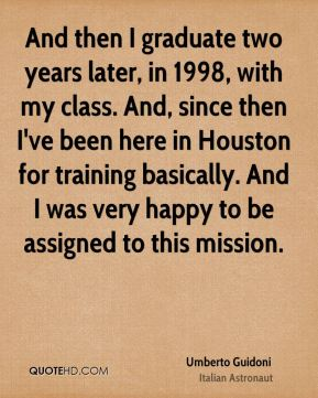 Umberto Guidoni - And then I graduate two years later, in 1998, with my class. And, since then I've been here in Houston for training basically. And I was very happy to be assigned to this mission.