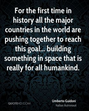 For the first time in history all the major countries in the world are pushing together to reach this goal... building something in space that is really for all humankind.