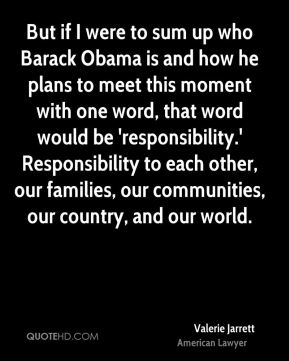 But if I were to sum up who Barack Obama is and how he plans to meet this moment with one word, that word would be 'responsibility.' Responsibility to each other, our families, our communities, our country, and our world.