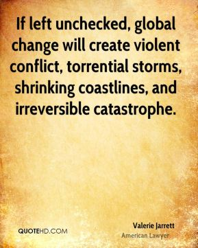 Valerie Jarrett - If left unchecked, global change will create violent conflict, torrential storms, shrinking coastlines, and irreversible catastrophe.