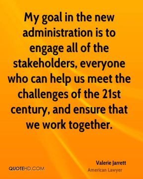 My goal in the new administration is to engage all of the stakeholders, everyone who can help us meet the challenges of the 21st century, and ensure that we work together.