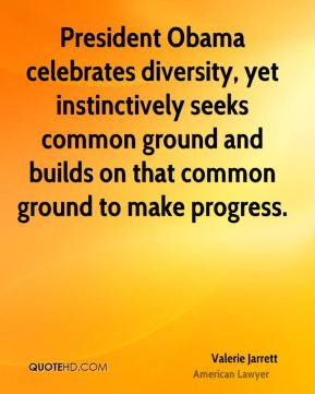 President Obama celebrates diversity, yet instinctively seeks common ground and builds on that common ground to make progress.