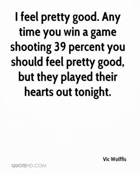 I feel pretty good. Any time you win a game shooting 39 percent you should feel pretty good, but they played their hearts out tonight.