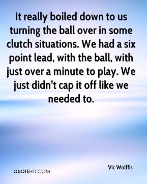 It really boiled down to us turning the ball over in some clutch situations. We had a six point lead, with the ball, with just over a minute to play. We just didn't cap it off like we needed to.