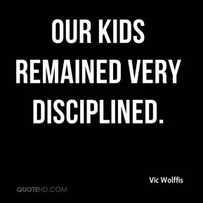 Our kids remained very disciplined.