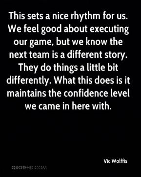 This sets a nice rhythm for us. We feel good about executing our game, but we know the next team is a different story. They do things a little bit differently. What this does is it maintains the confidence level we came in here with.
